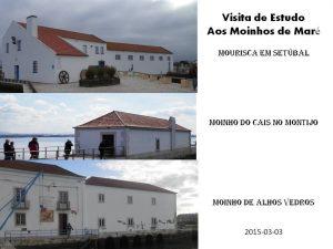 Visita de Estudo aos 3 Moinhos, reabilitados, de Setúbal, Montijo e Alhos Vedros 2015-03-03